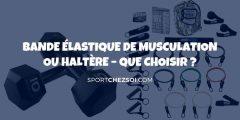 ✅ Bande élastique de musculation ou haltère – Que choisir en 2020 ?