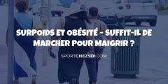 Surpoids et obésité – Suffit-il de marcher pour maigrir ?