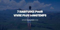 7 habitudes à adopter pour vivre plus longtemps