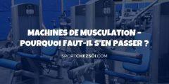 Pourquoi fuir les machines de musculation de votre salle de gym en 2020